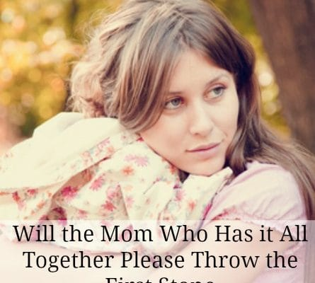 Will the Mom Who Has it All Together Please Throw the First Stone? Imperfect Lives Revealed.