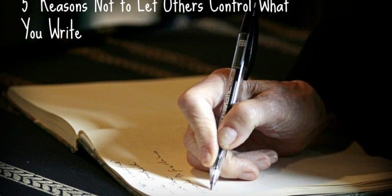 5 Reasons Not to Let Others Control What You Write