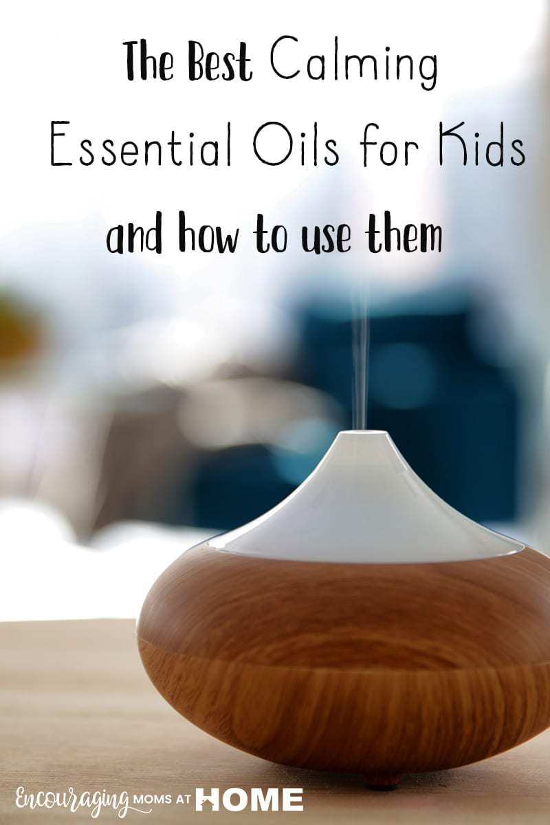 How to use the best calming essential oils for kids to change the atmosphere in your home and help kids calm down